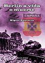 Berlín a vida o muerte - Españoles en la Batalla de Berlín - Miguel Ezquerra